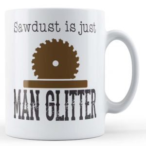 "Manly Man ""Sawdust Is Just Man Glitter"" – Novelty Gift Mug"