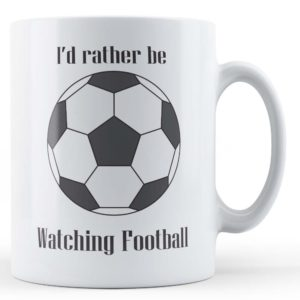 """Football Obsessed """"I'd rather be watching football"""" – Novelty Gift Mug"""